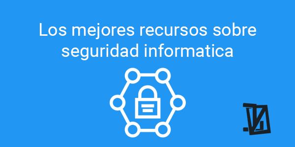 Los mejores recursos sobre seguridad informática o ciberseguridad
