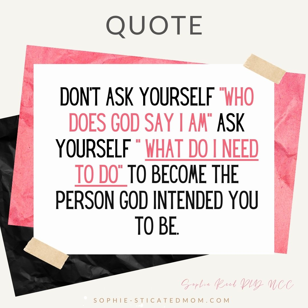 """Don't ask yourself """" Who Does God Say I am"""" ask yourself """" What do I need to do to become the person God intended me to be."""
