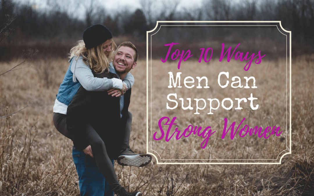Top 10 Ways men Can Support Strong Women