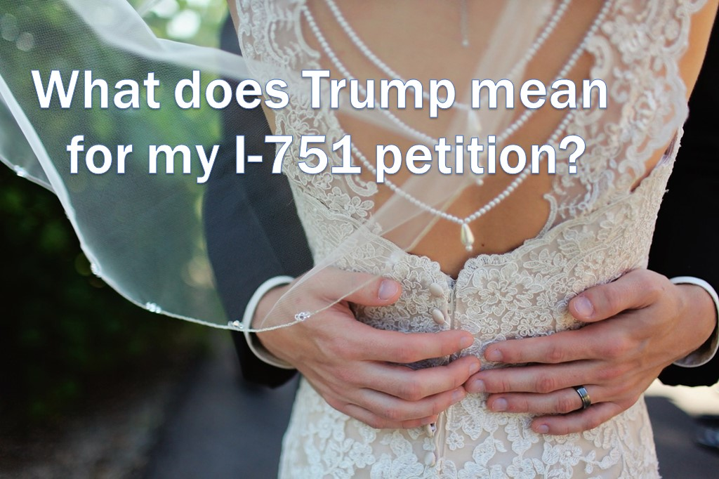 Will Trump Make It Harder To Get An Approved I 751 Or Stop The