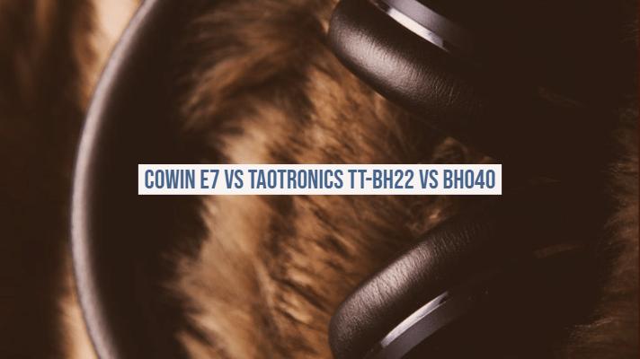 Cowin e7 vs Taotronics TT-BH22 vs BH040