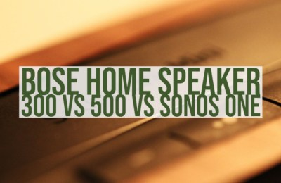 Bose Home Speaker 300 vs 500 vs Sonos One