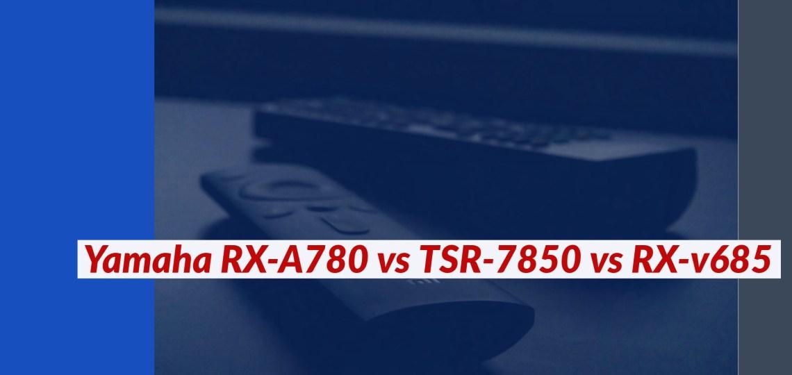 Yamaha RX-A780 vs TSR-7850 vs RX-v685