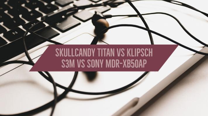 Skullcandy Titan vs Klipsch S3M vs Sony MDR-XB50AP