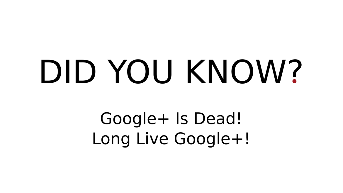 DID YOU KNOW? - Google+ Is Dead! Long Live Google+!