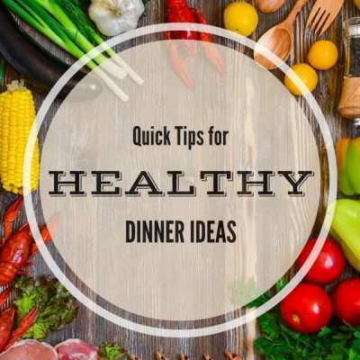 4 Quick Tips on Healthy Dinner Ideas