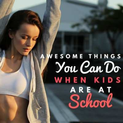 Awesome Things You Can Do When the Kids Are at School