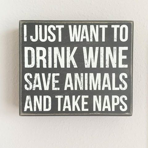I just want to drink wine, save animals, and take naps