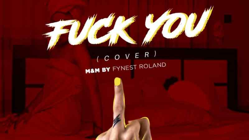 AUDIO + VIDEO: Fynest Roland – Fvck You(Cover)