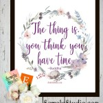 The Thing Is, You Think You Have Time ~ Free Wall Art Printable