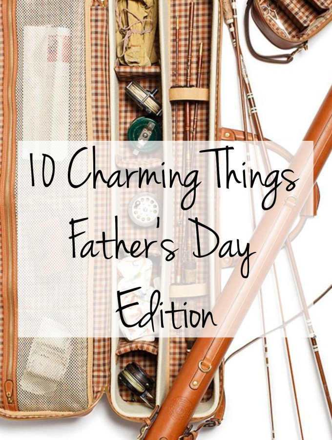 10 Charming Things: Father's Day Edition