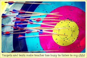 Targets and tests make teacher too busy to listen to my child