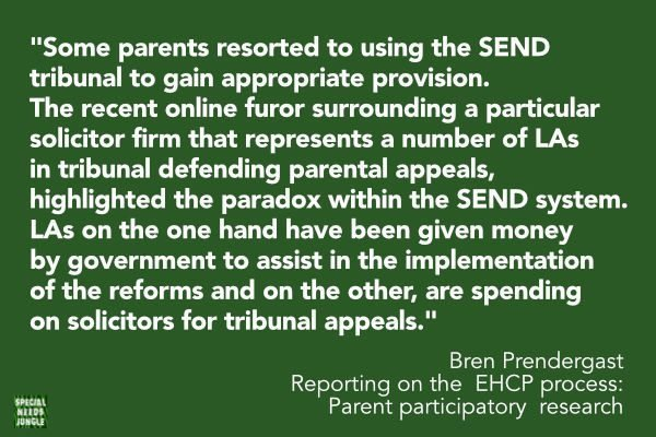 Some parents resorted to using the SEND tribunal to gain appropriate provision. The recent online furor surrounding a particular solicitor firm that represents a number of LAs in tribunal defending parental appeals, highlighted the paradox within the SEND system. LAs on the one hand have been given money by government to assist in the implementation of the reforms and on the other, are spending on solicitors for tribunal appeals.