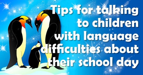 tips for talking to your child with language difficulties about their school day