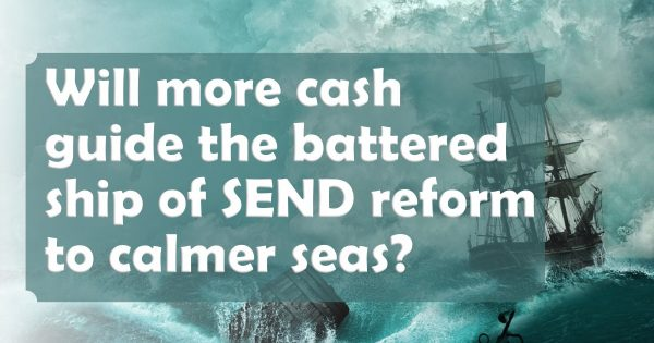 Will more cash guide the battered ship of SEND reform to calmer seas?
