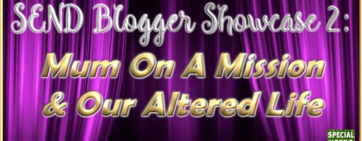 SEND Blogger showcase 2: Mum On A Mission & Our Altered Life