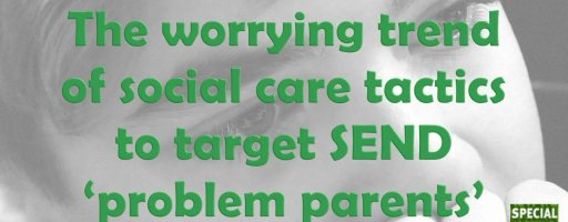 The worrying trend of social care tactics to target SEND 'problem parents'
