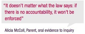 """""""It doesn't matter what the law says: if there is no accountability, it won't be enforced"""" Alicia McColl, Parent, oral evidence to inquiry"""