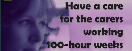 Have a care for the carers working 100-hour weeks