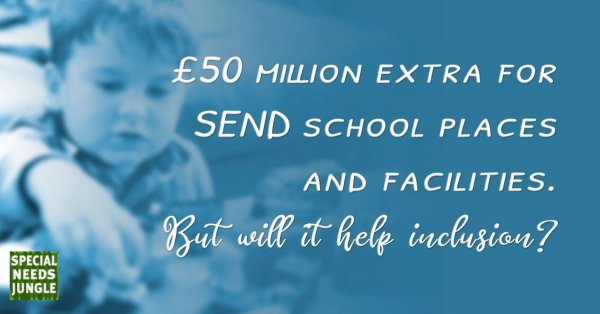 £50 million extra for SEND school places and facilities. But will it help inclusion?