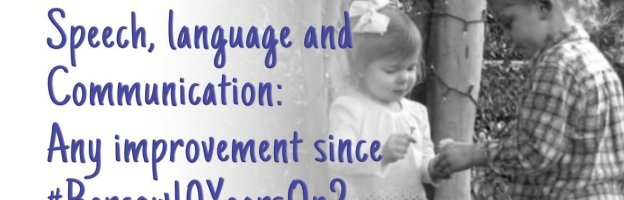 Speech, Language and Communication: any improvement since #Bercow10YearsOn?