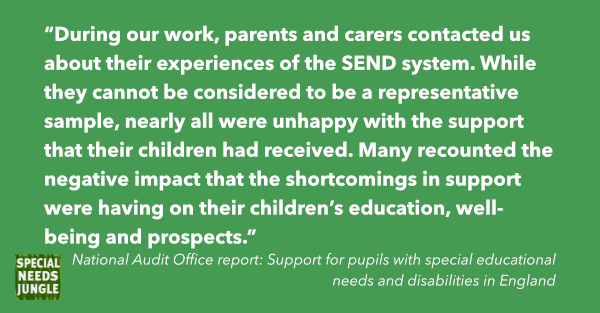"""""""During our work, parents and carers contacted us about their experiences of the SEND system. While they cannot be considered to be a representative sample, nearly all were unhappy with the support that their children had received. Many recounted the negative impact that the shortcomings in support were having on their children's education, well-being and prospects."""""""