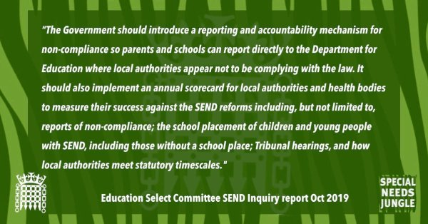 """The Government should introduce a reporting and accountability mechanism for non-compliance so that parents and schools can report directly to the Department for Education where local authorities appear not to be complying with the law. It should also implement an annual scorecard for local authorities and health bodies to measure their success against the SEND reforms including, but not limited to, reports of non-compliance; the school placement of children and young people with SEND, including those without a school place; Tribunal hearings, and how local authorities meet statutory timescales. These scorecards, along with a summary document, should be placed in the House of Commons library no later than three months after the end of the year to which they relate."" [para 34]"