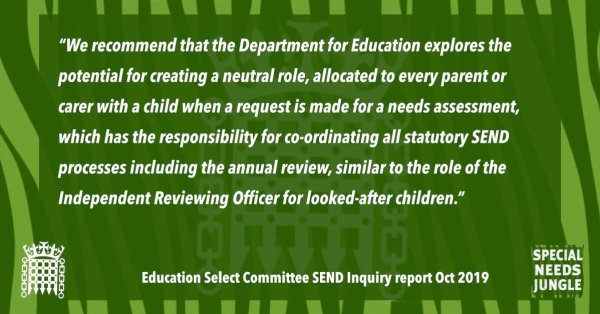 """""""We recommend that the Department for Education explores the potential for creating a neutral role, allocated to every parent or carer with a child when a request is made for a needs assessment, which has the responsibility for co-ordinating all statutory SEND processes including the annual review, similar to the role of the Independent Reviewing Officer for looked-after children."""" [para 52]"""