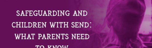 Safeguarding and children with SEND: What parents need to know