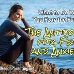 The Antidote for Fear and Anxiety: What to Do When You Fear the Future