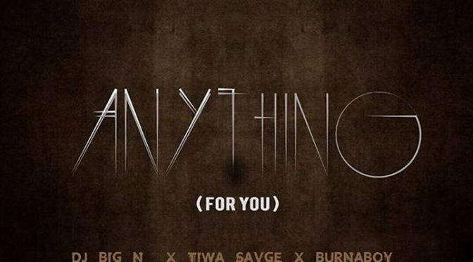 NEW VIDEO: DJ BIG N FT. TIWA SAVAGE & BURNA BOY – ANYTHING