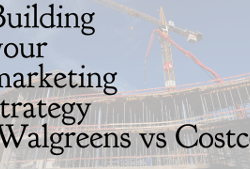 Building your marketing strategy - Walgreens vs Costco