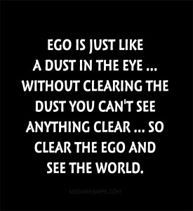 Ego is just like a dust in the eye. Without clearing the dust you can't see anything clear. So clear the ego and see the world.
