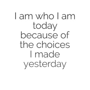 I am who i am today of the choices I made yesterday