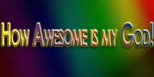 How Awesome is my God!