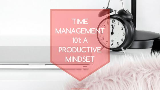 Time Management 101 - A Productive Mindset