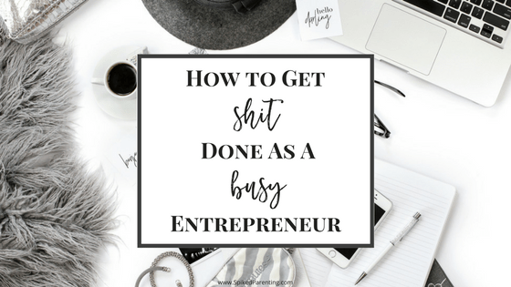 How to Get Shit Done as a Busy Entrepreneur