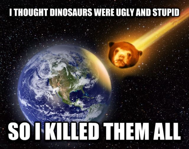 Confession Meteor: Thought dinosaurs were ugly and stupid so I killed them all.