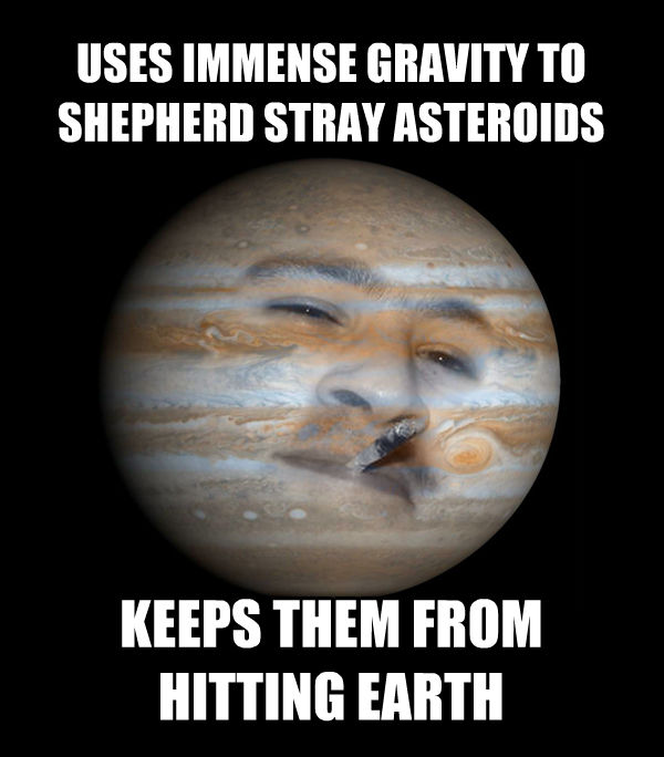 Good Guy Jupiter: Uses immense gravity to shepherd stray asteroids. Keeps them from hitting Earth.