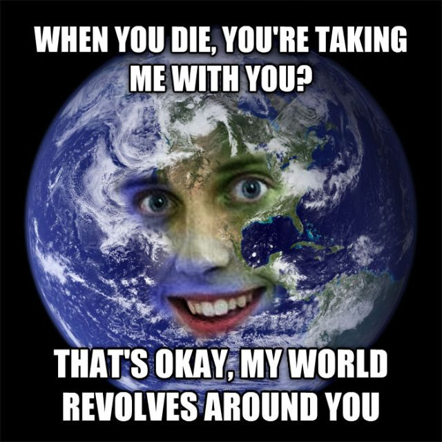 Overly Attached Earth: When you die, you're taking me with you? That's okay, my world revolves around you.
