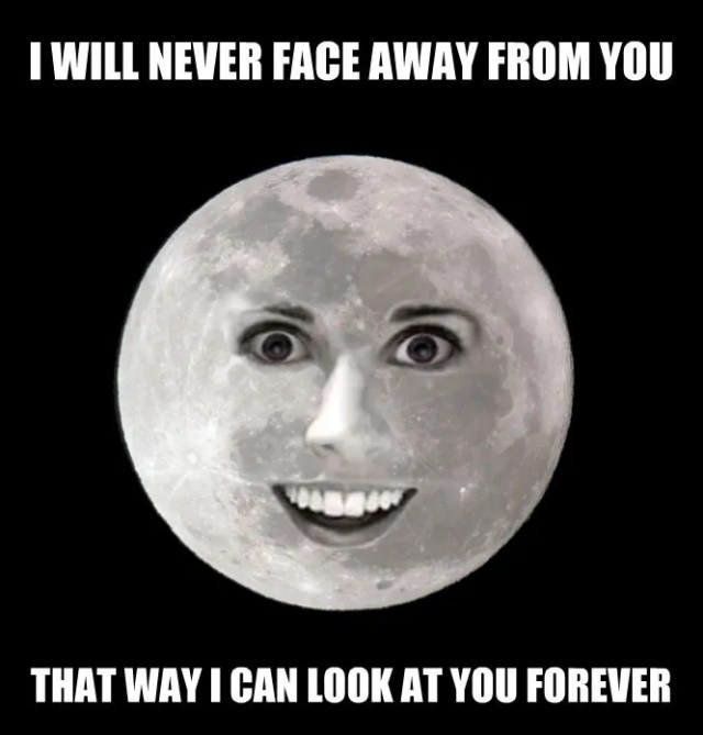 Overly Attached Moon: I will never face away from you. That way I can look at you forever.