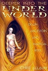 Deeper Into the Underworld: Death, Ancestors & Magical Rites, by Christopher Allaun