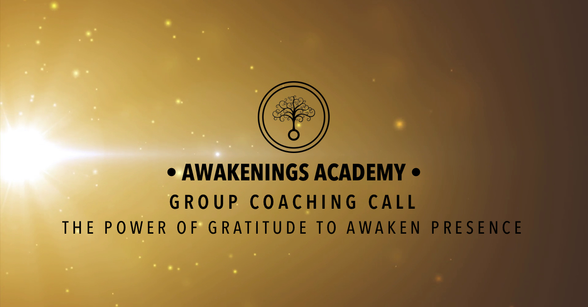 Awakenings Academy Group Coaching Call : The Power of Gratitude to Awaken Presence