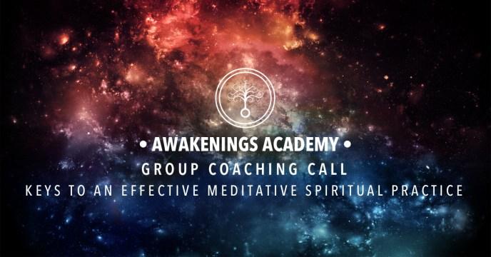 Awakenings Academy Group Coaching Call : Keys to an Effective Meditative Spiritual Practice