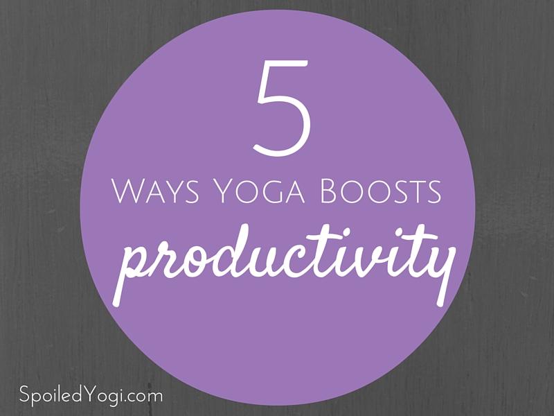 5 Ways Yoga Boosts Productivity | SpoiledYogi.com
