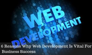 6 Reasons Why Web Development Is Vital For Business Success