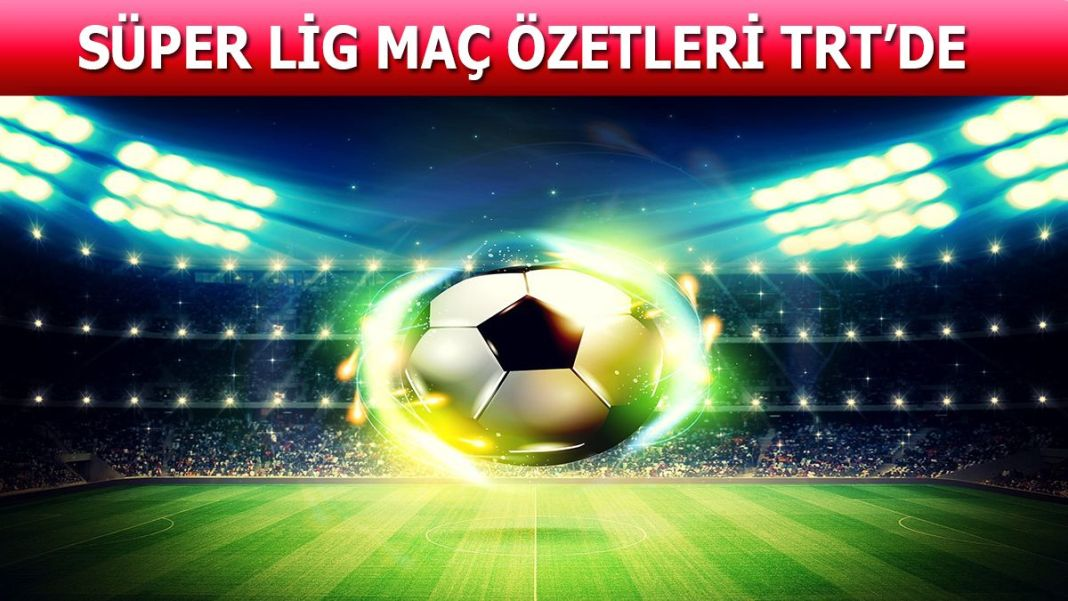 Süper Lig maç özetleri