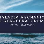 Wentylacja Mechaniczna z Rekuperatorem i Odzyskiem Ciepła. Po Co i Dlaczego?