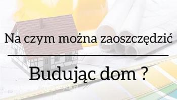 Budowa domu – Jak i na czym zaoszczędzić przy budowie domu?