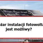 Pożar instalacji fotowoltaicznej – czy jest możliwy i czy może puścić z dymem nasz dom?